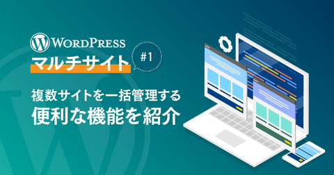 WordPress『マルチサイト』#1 複数サイトを一括管理する便利な機能を紹介