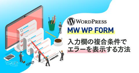 【WordPress】WordPress『MW WP Form』 入力欄の複合条件でエラーを表示する方法