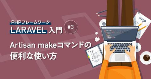 PHPフレームワーク『Laravel』入門 #3 Artisan makeコマンドの便利な使い方